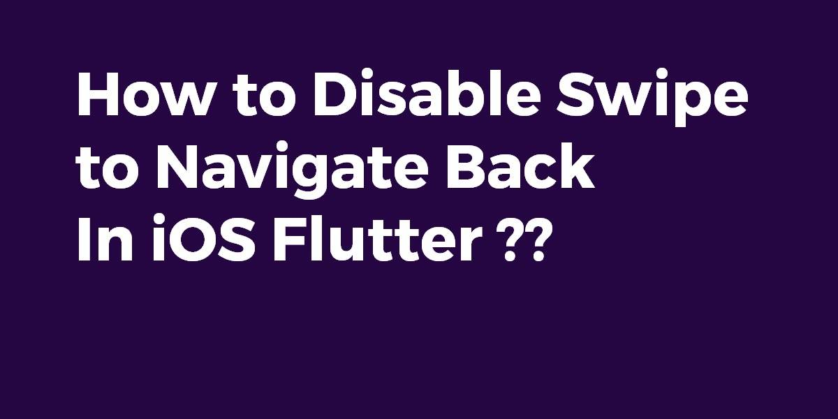 How to Disable Swipe to Navigate Back In iOS Flutter
