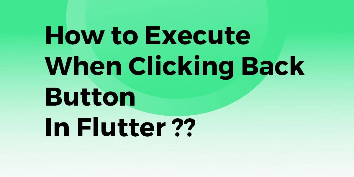 How to Execute when Clicking Back Button In FlutterHow to Execute when Clicking Back Button In Flutter