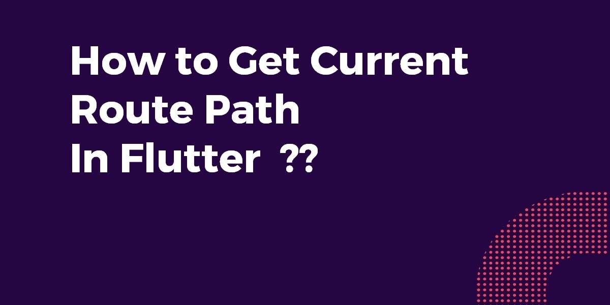 How to Get Current Route Path In Flutter