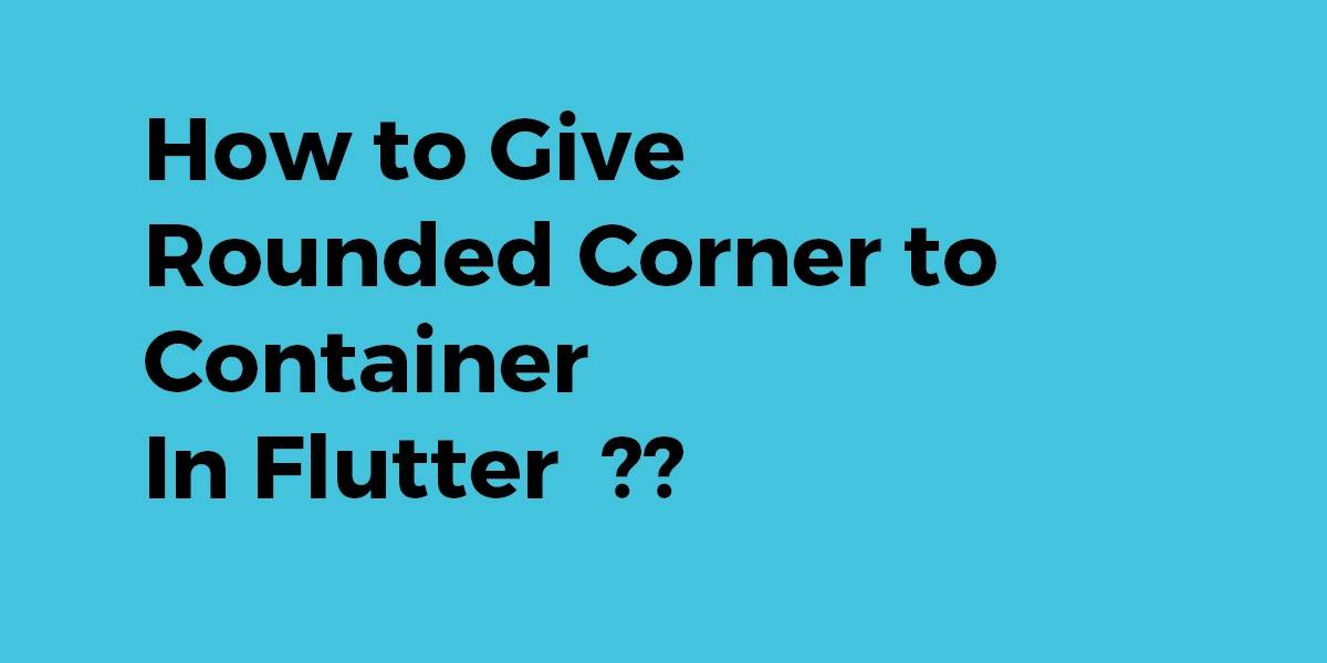 How to Give Rounded Corner to Container In Flutter