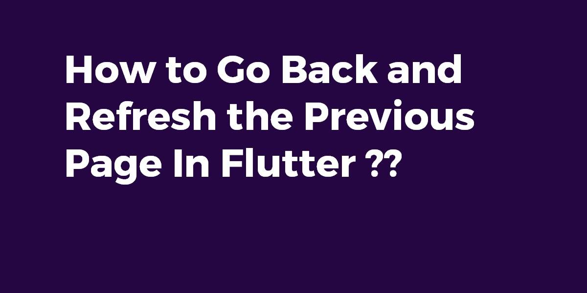How to Go Back and Refresh the Previous Page In Flutter