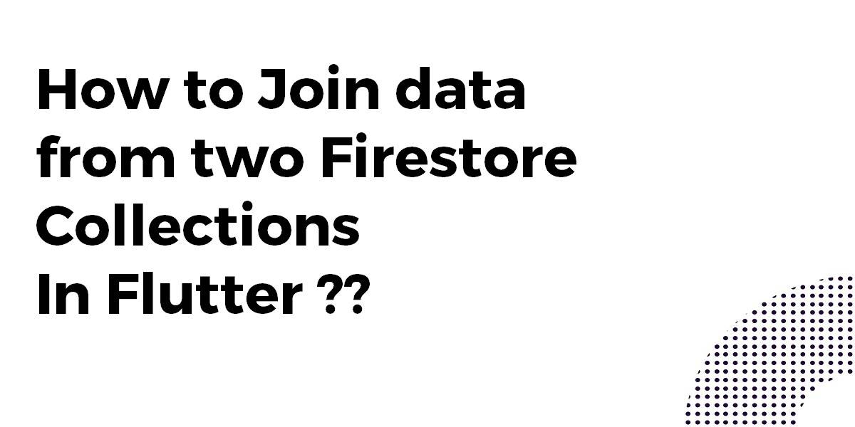 How to Join data from two Firestore Collections In Flutter