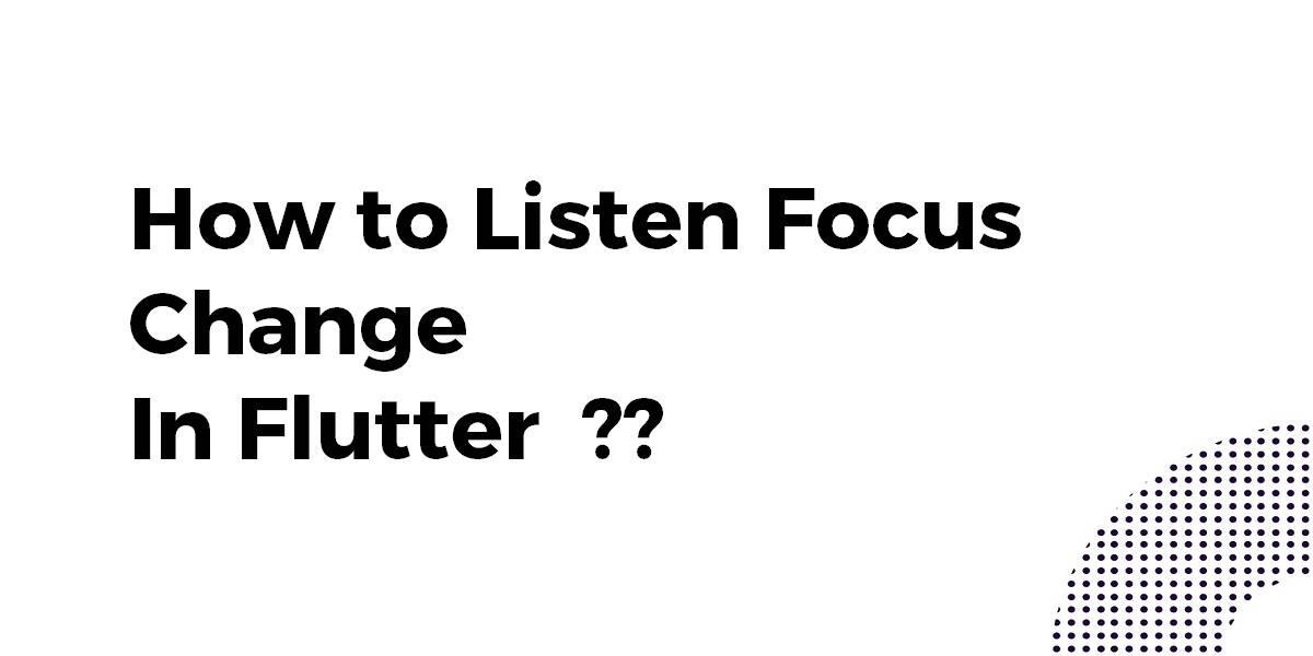 How to Listen Focus Change In Flutter