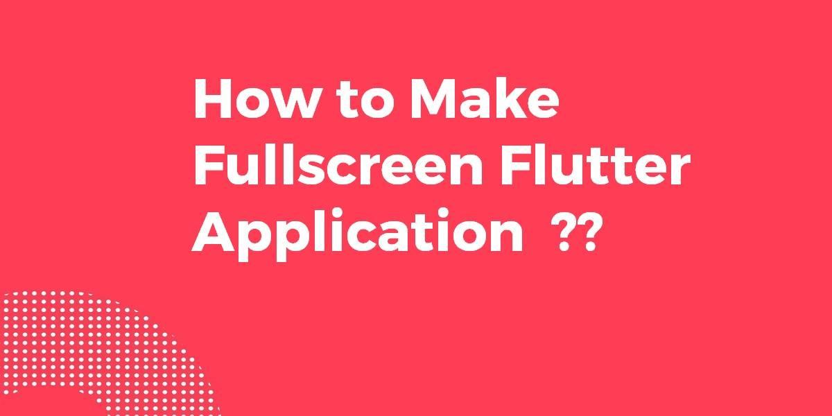 How to Make Fullscreen Flutter Application