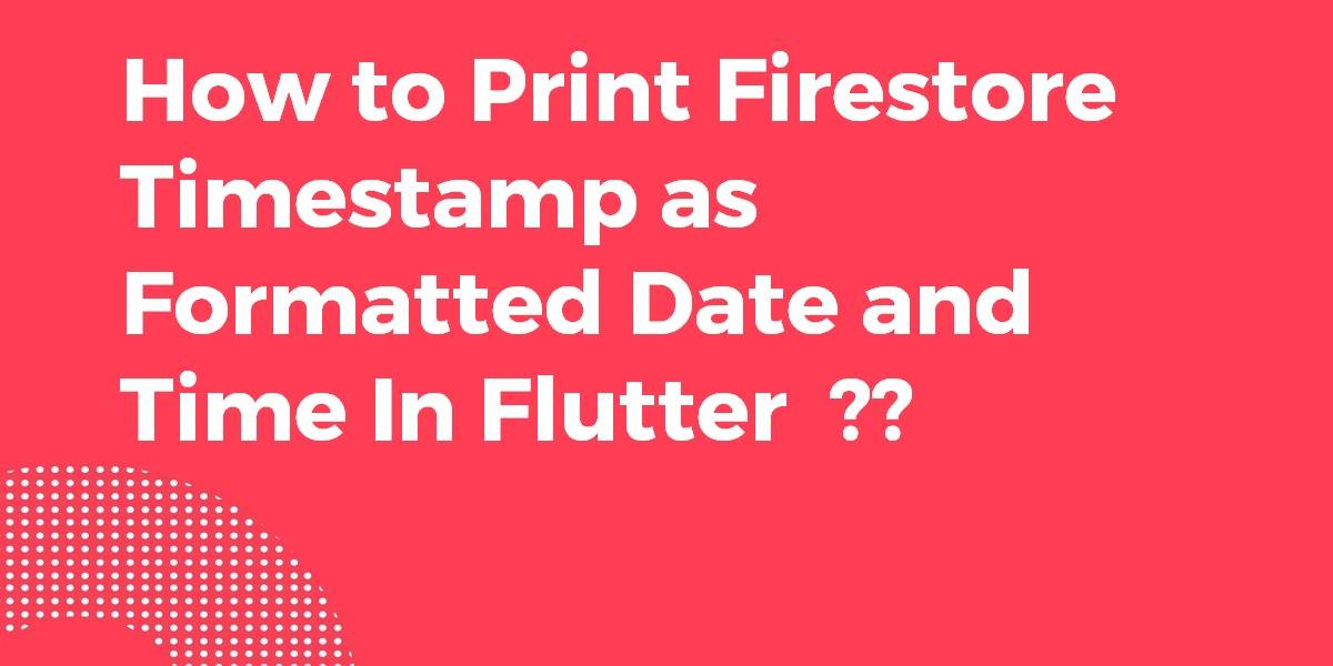 How to Print Firestore Timestamp as Formatted Date and Time In Flutter