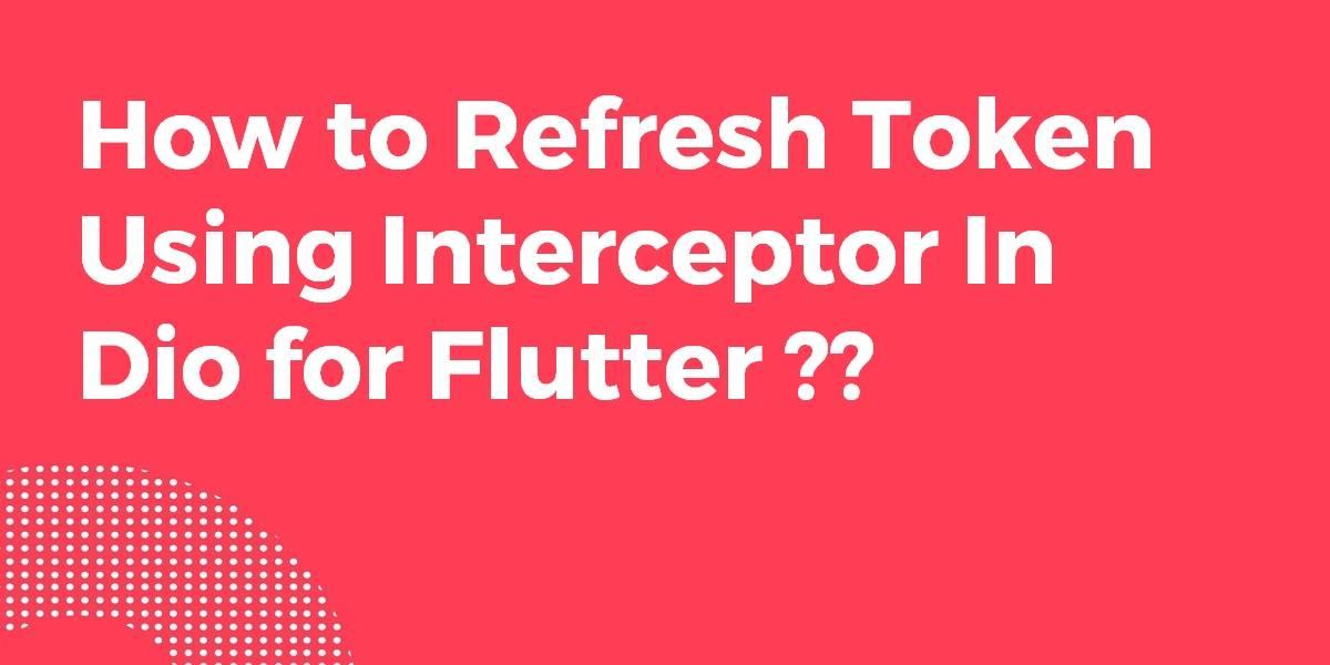 How to Refresh Token Using Interceptor In Dio for Flutter