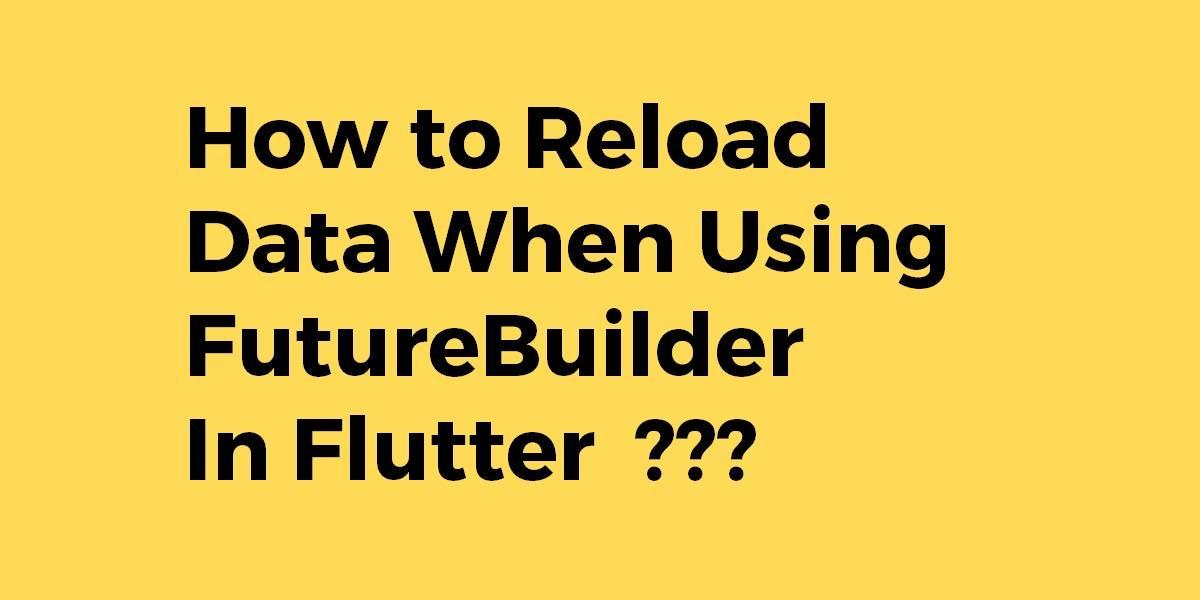 How to Reload Data When Using FutureBuilder In Flutter