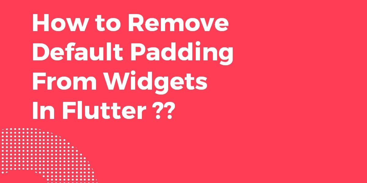 How to Remove Default Padding From Widgets In Flutter