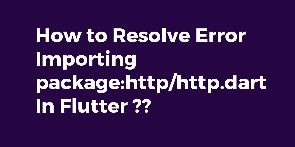 How to Resolve Error Importing packagehttphttp.dart In Flutter