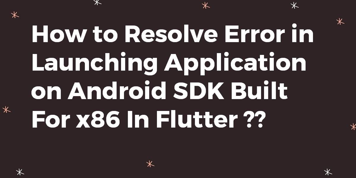 How to Resolve Error in Launching Application on Android SDK Built For x86 In Flutter