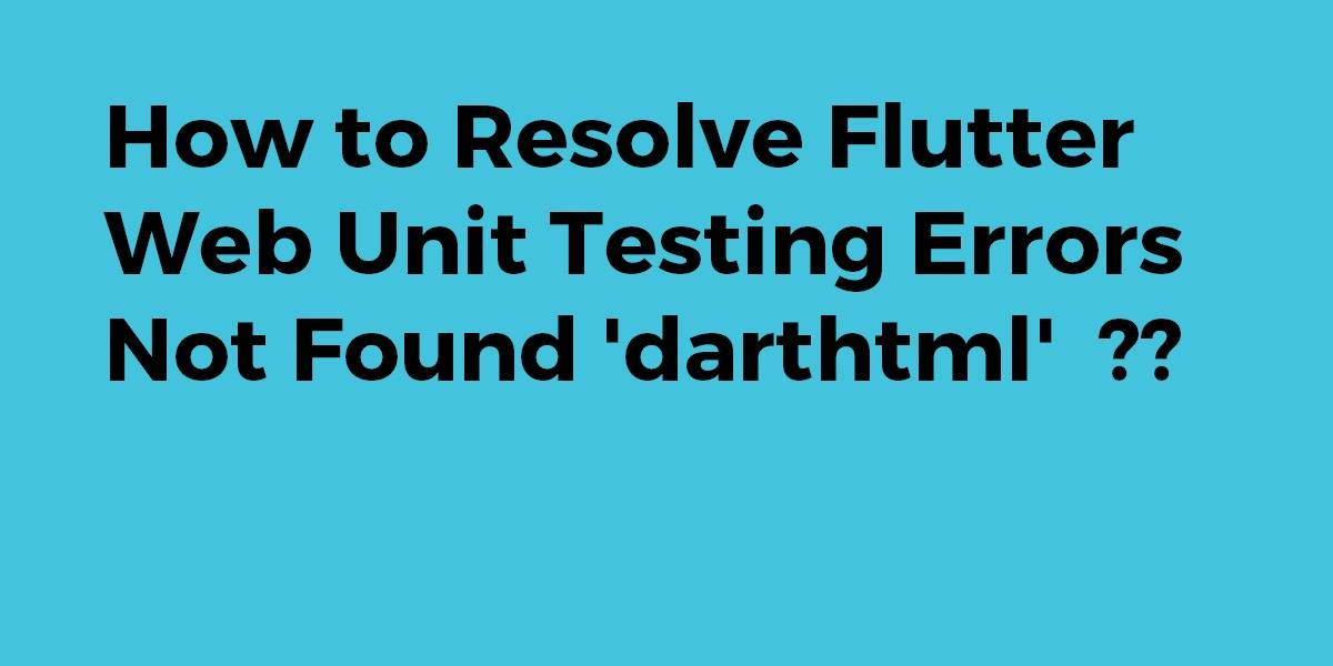 How to Resolve Flutter Web Unit Testing Errors Not Found 'darthtml'