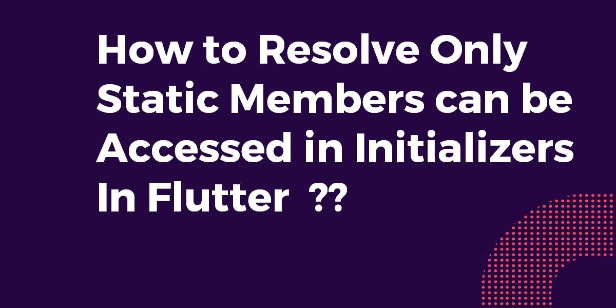 How to Resolve Only Static Members can be Accessed in Initializers In Flutter