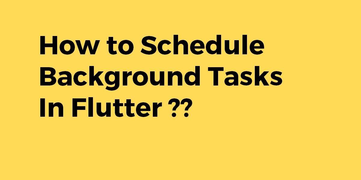 How to Schedule Background Tasks In Flutter