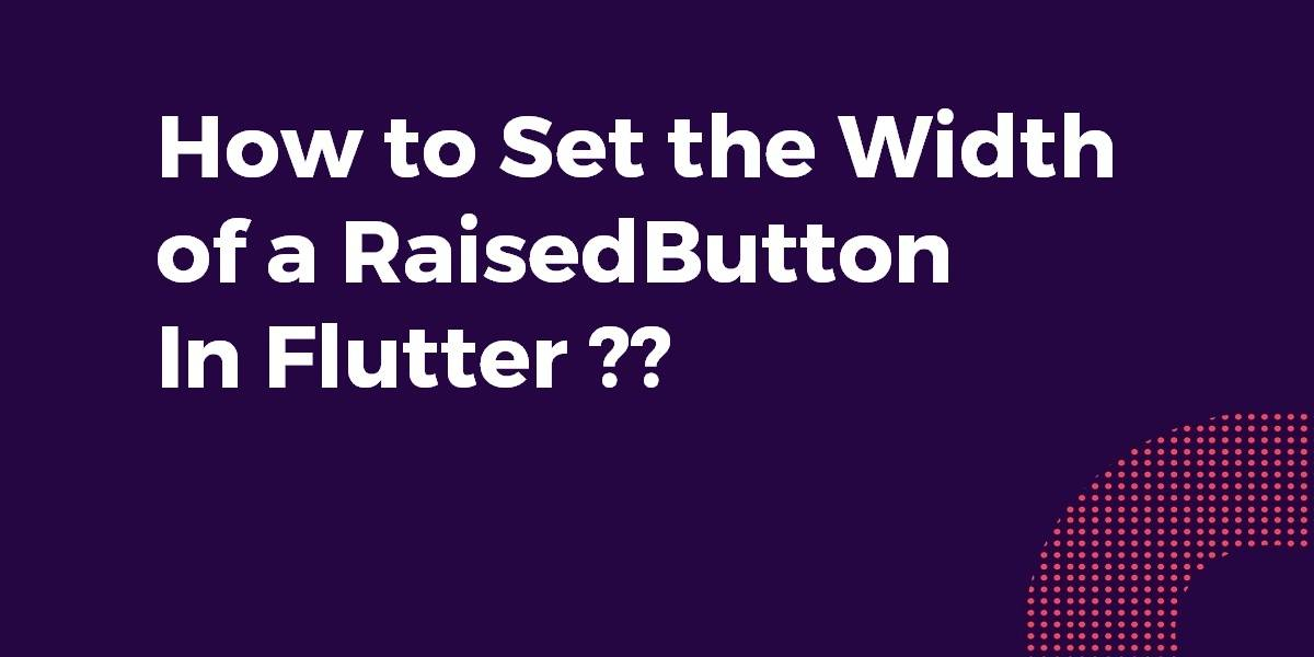 How to Set the Width of a RaisedButton In Flutter