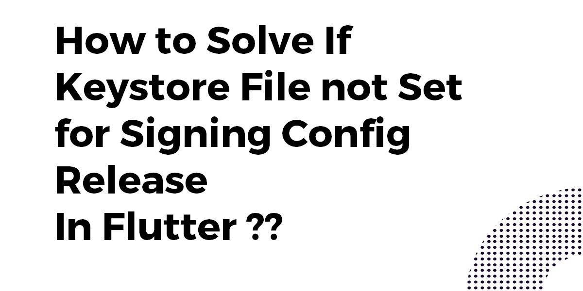 How to Solve If Keystore File not Set for Signing Config Release In Flutter