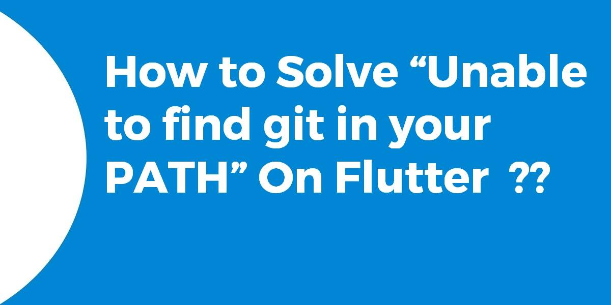 """How to Solve """"Unable to find git in your PATH"""" On Flutter"""