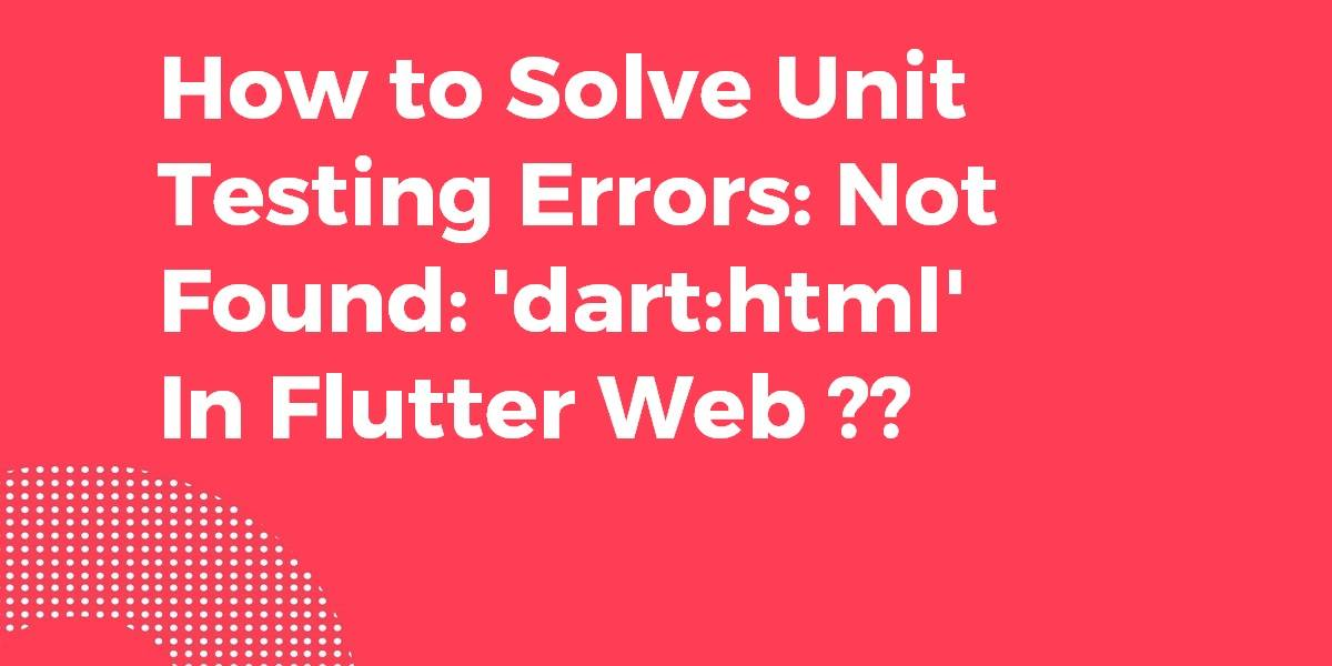 How to Solve Unit Testing Errors Not Found 'darthtml' In Flutter Web