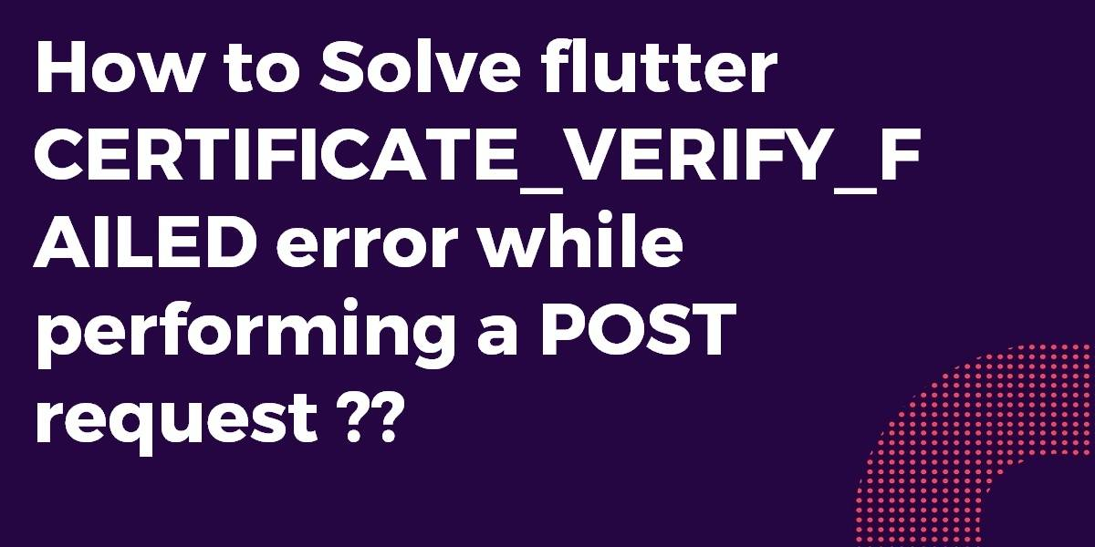 How to Solve flutter CERTIFICATE_VERIFY_FAILED error while performing a POST request