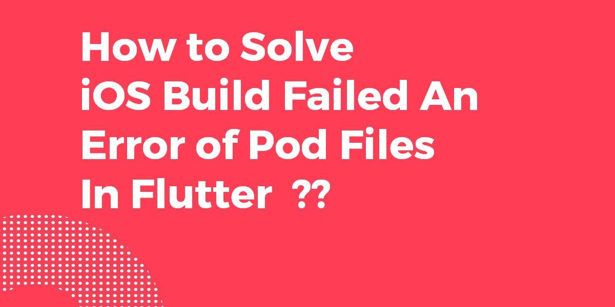 How to Solve iOS Build Failed An Error of Pod Files In Flutter