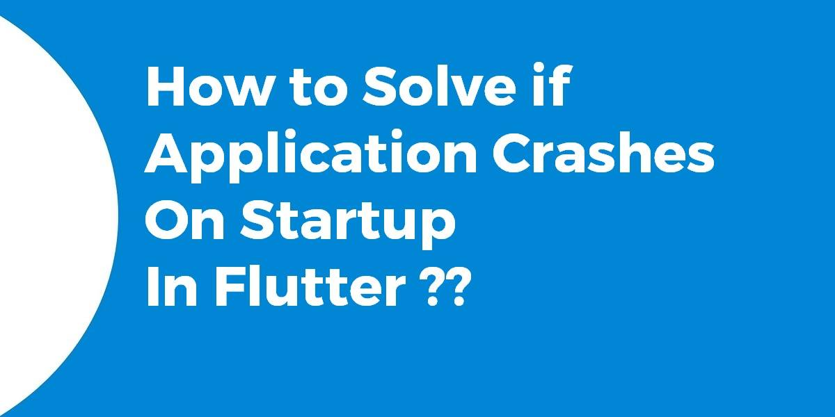 How to Solve if application crashes on startup in Flutter