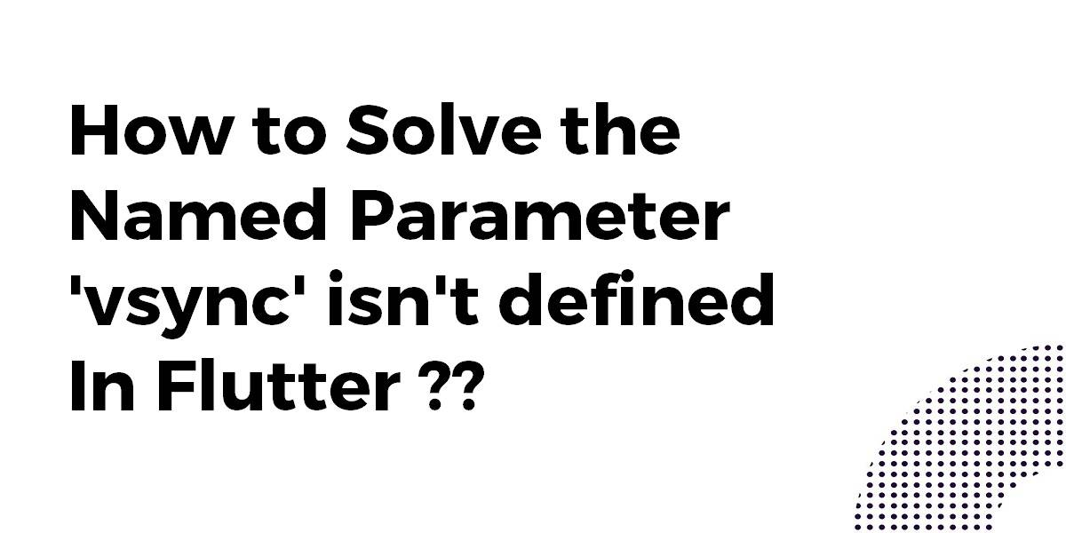 How to Solve the Named Parameter 'vsync' isn't Defined