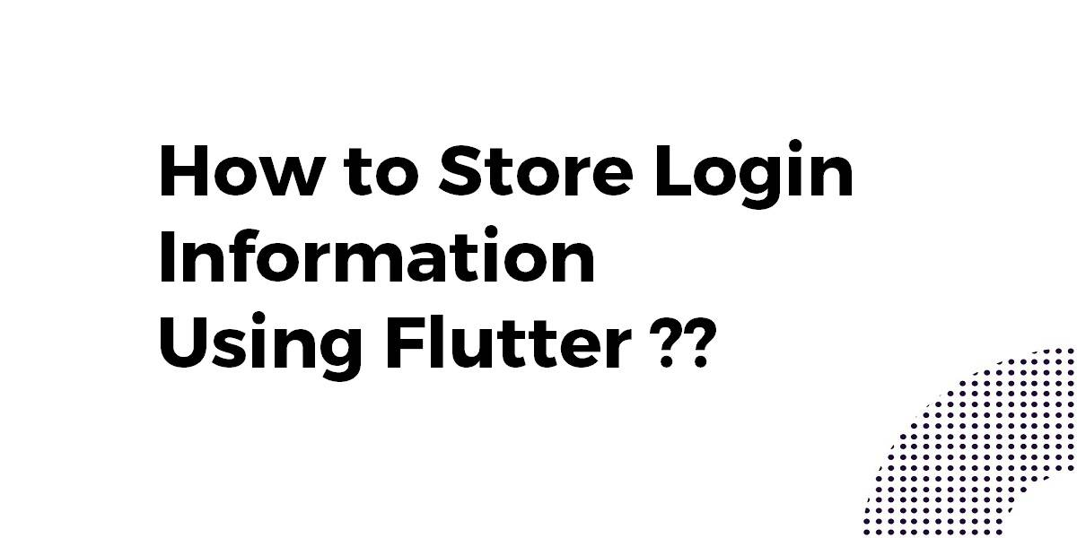 How to Store Login Information Using Flutter