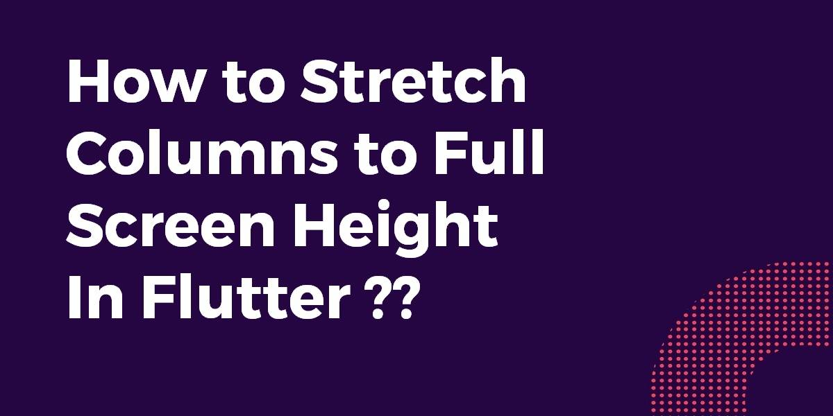 How to Stretch Columns to Full Screen Height In Flutter