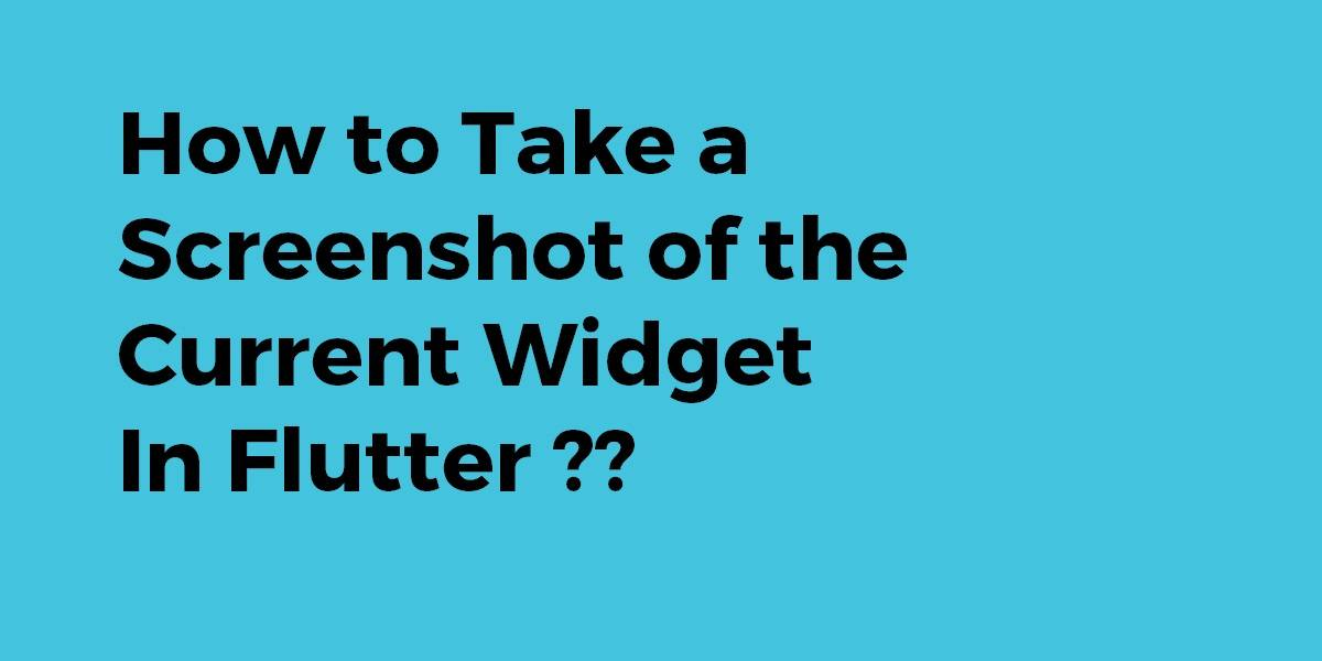 How to Take a Screenshot of the Current Widget In Flutter