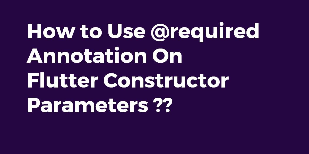 How to Use @required Annotation On Flutter Constructor Parameters