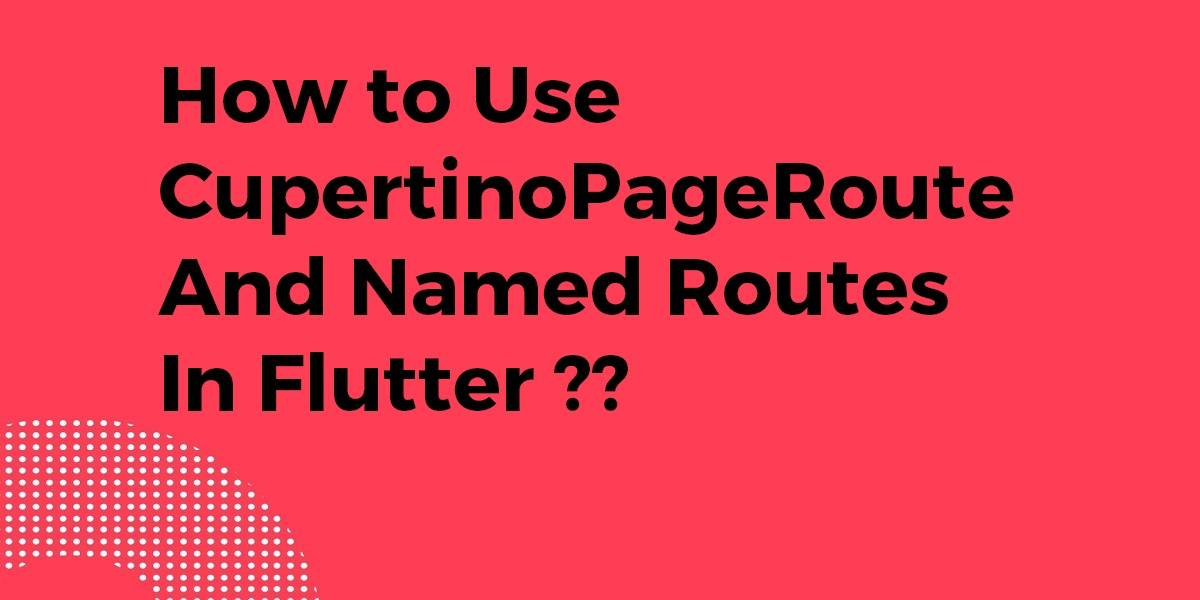 How to Use CupertinoPageRoute and Named Routes In Flutter