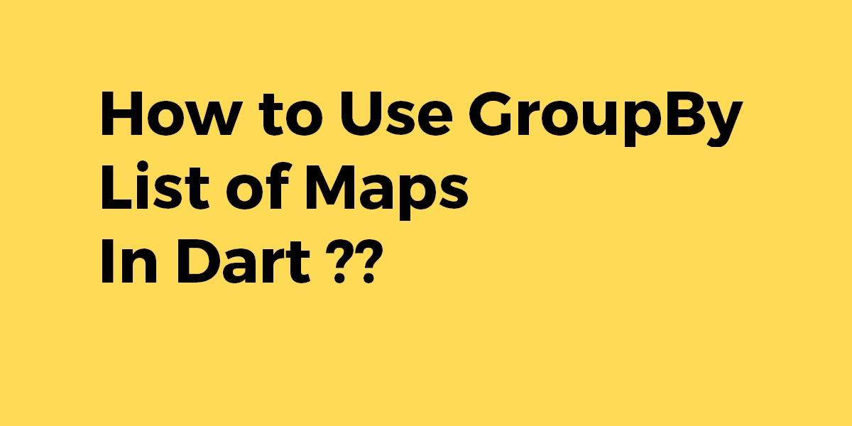 How to Use GroupBy List of Maps in Dart