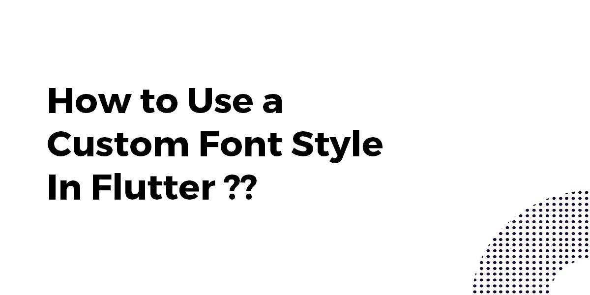 How to Use a Custom Font Style In Flutter