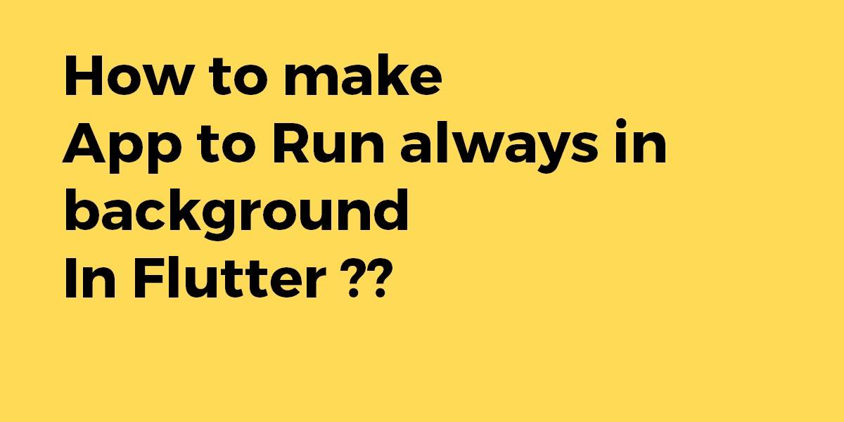 How to make app to run always in background in Flutter