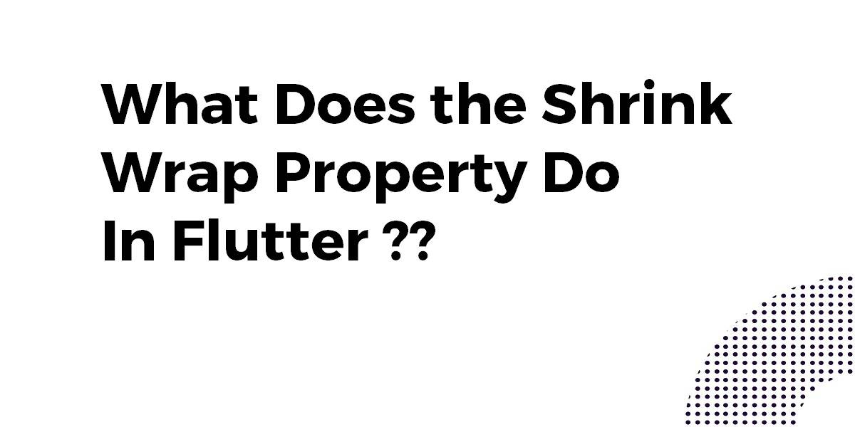 What Does the Shrink Wrap Property Do In Flutter