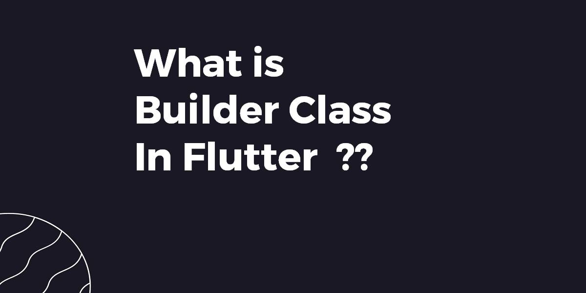 What is Builder Class In Flutter