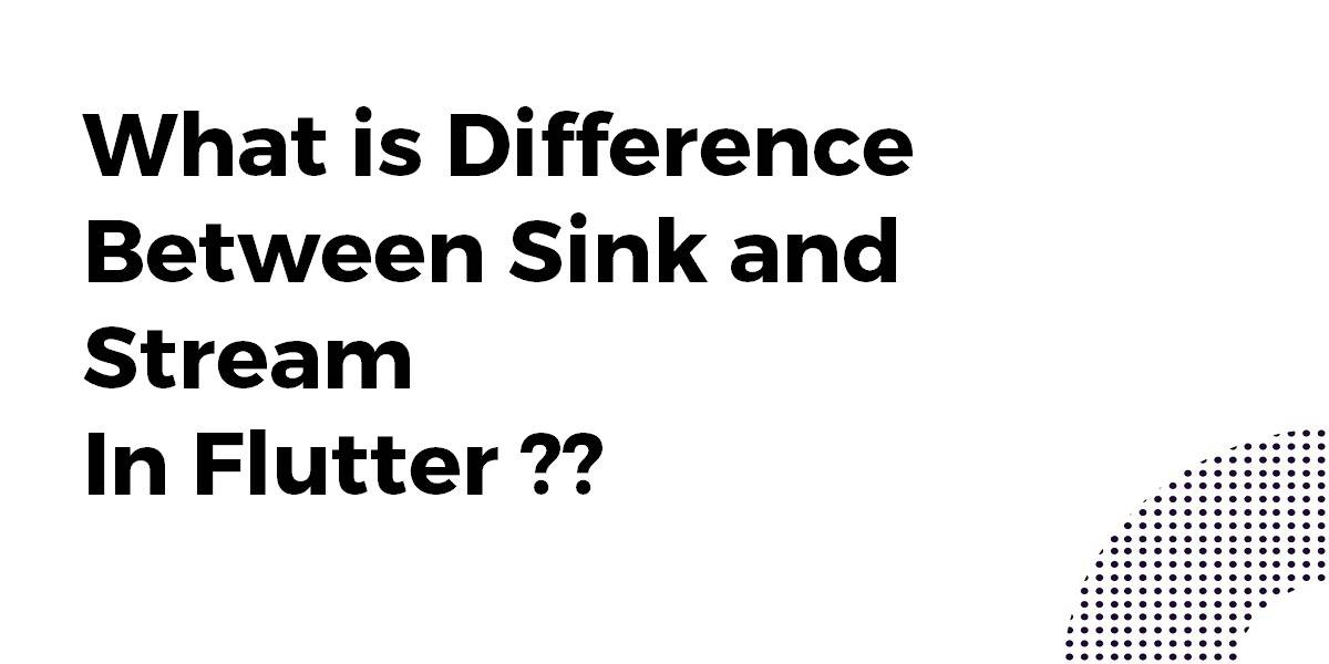 What is Difference Between Sink and Stream In Flutter