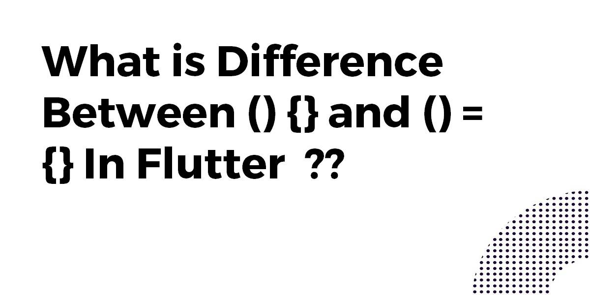What is Difference Between () {} and () = {} In Flutter
