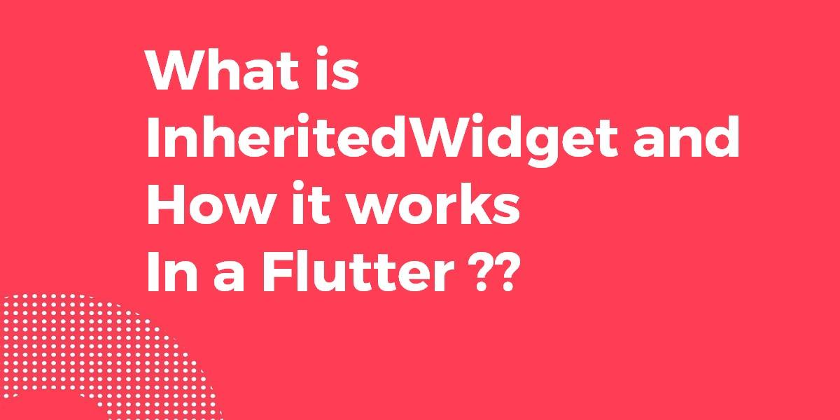What is InheritedWidget and How it works in a Flutter