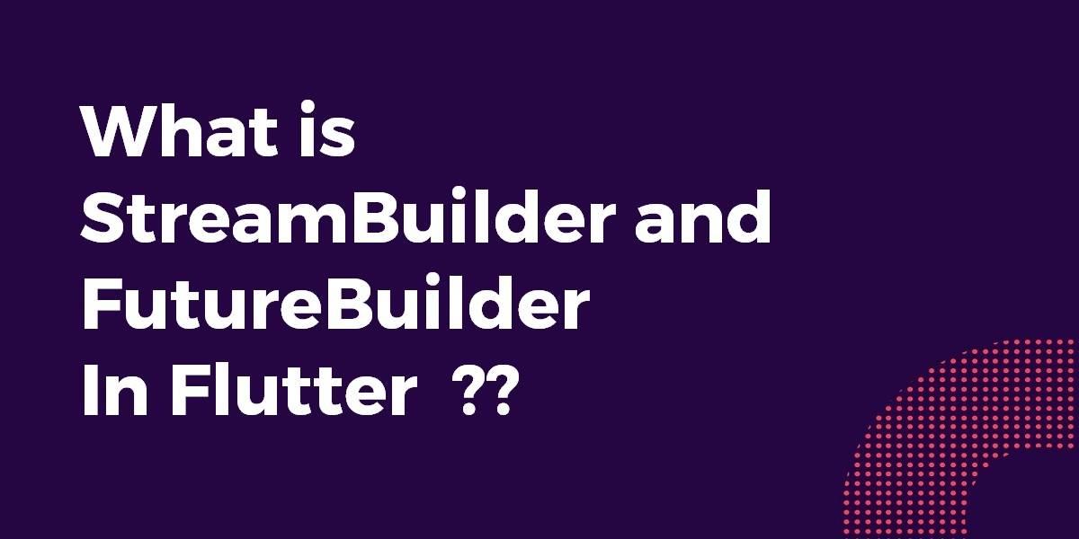What is StreamBuilder and FutureBuilder In Flutter