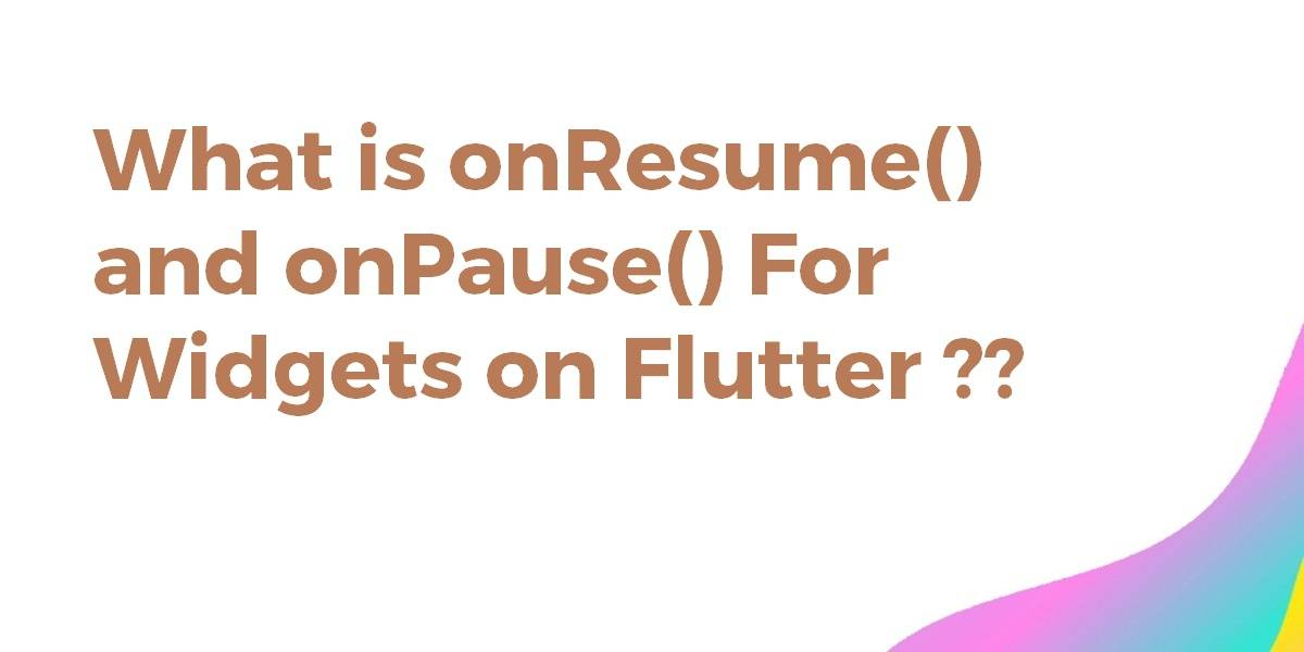What is onResume() and onPause() For Widgets on Flutter