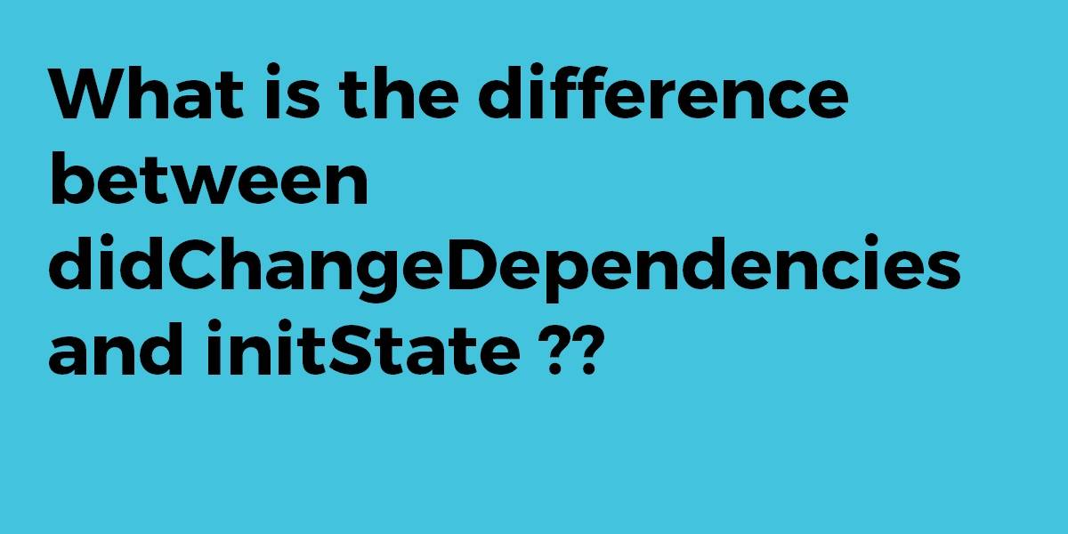 What is the Difference Between didChangeDependencies and initState