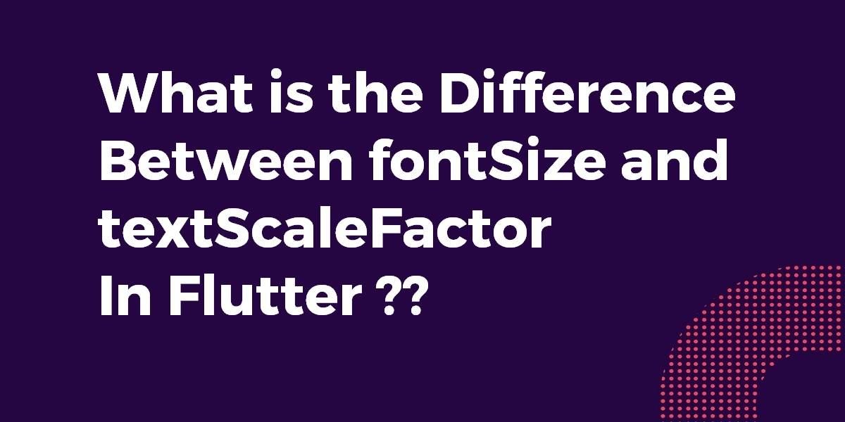 What is the Difference Between fontSize and textScaleFactor In Flutter
