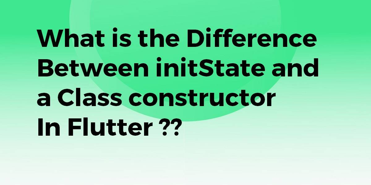 What is the Difference Between initState and a Class constructor In Flutter