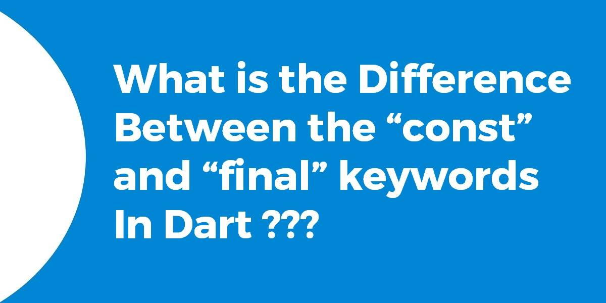 """What is the Difference Between the """"const"""" and """"final"""" keywords In Dart"""