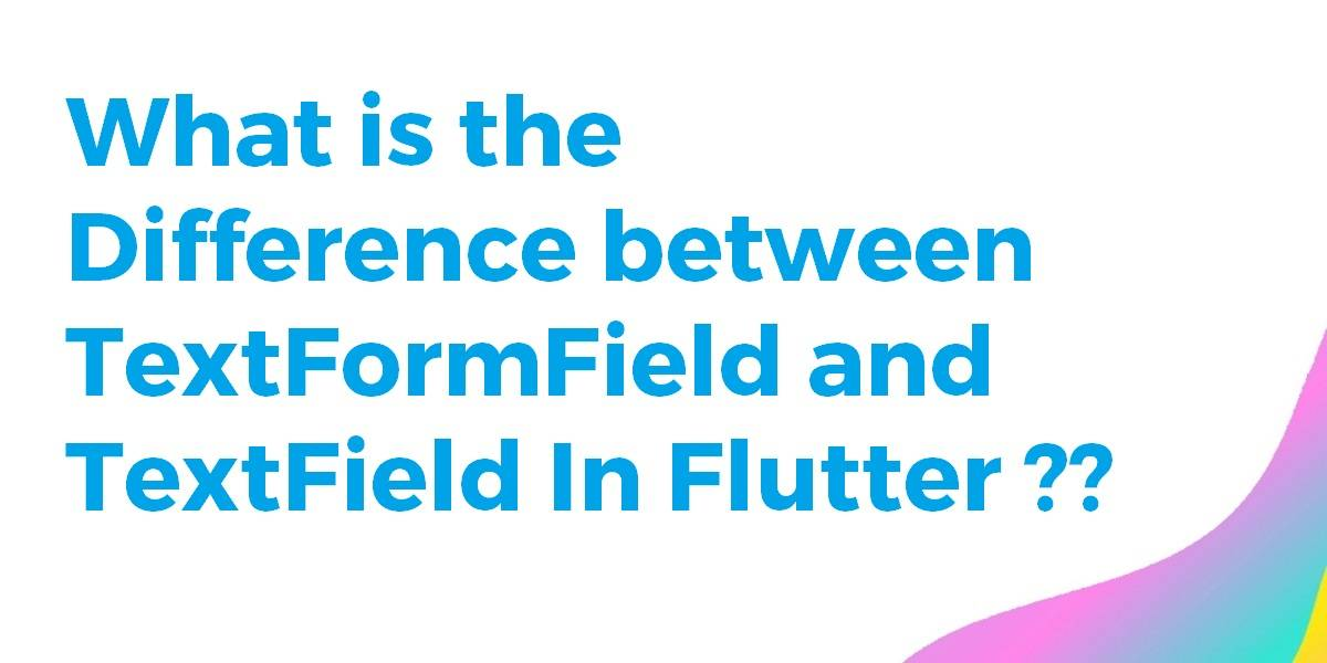 What is the difference between TextFormField and TextField
