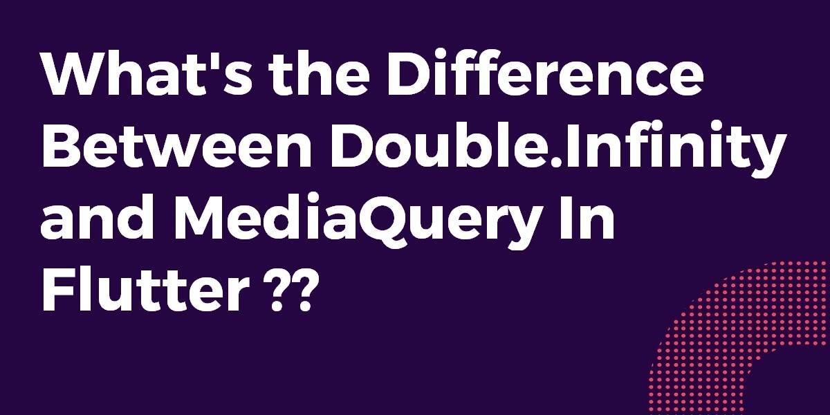 What's the Difference Between Double.Infinity and MediaQuery In Flutter