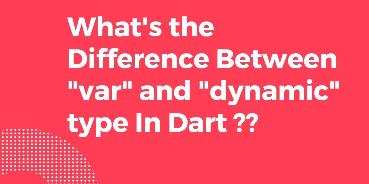 What's the Difference Between var and dynamic type in Dart