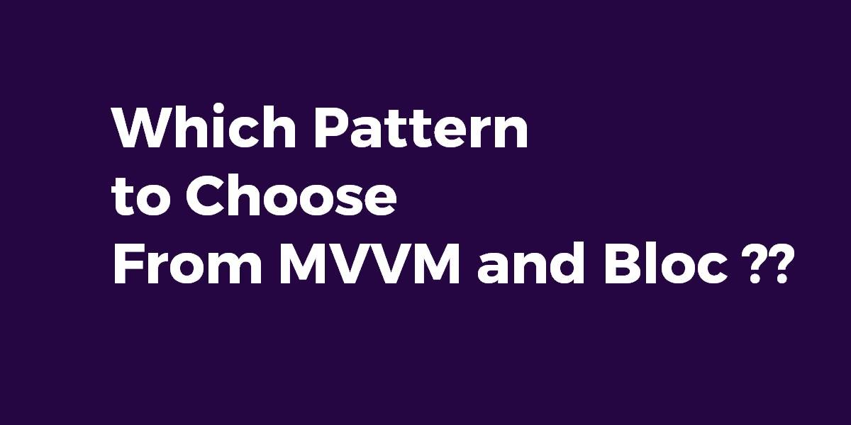 Which Pattern to Choose From MVVM and Bloc
