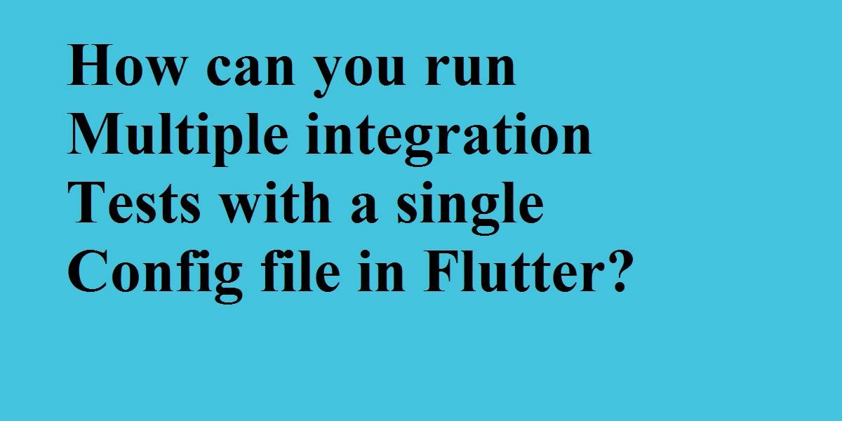 run multiple integration tests with a single config file in Flutter