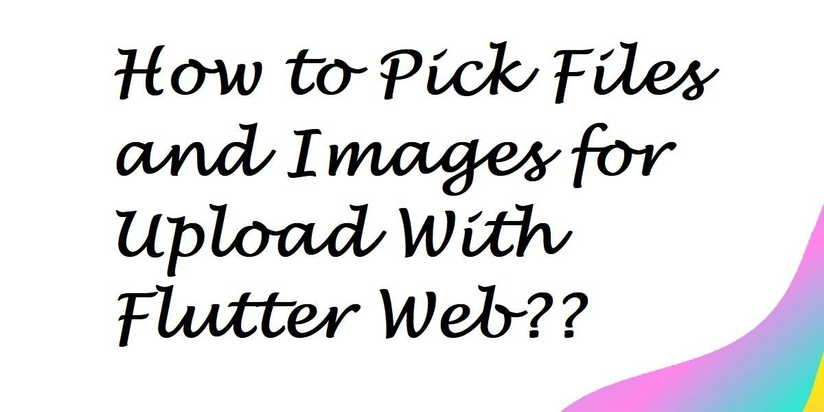 How to Pick Files and Images for Upload With Flutter Web??